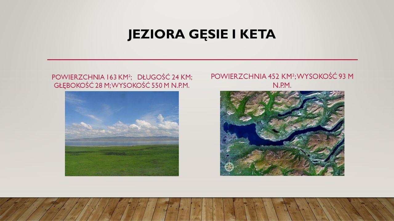 JEZIORA GĘSIE I KETA POWIERZCHNIA 163 KM²; DŁUGOŚĆ 24 KM; GŁĘBOKOŚĆ 28 M; WYSOKOŚĆ 550 M N.P.M. POWIERZCHNIA 452 KM²; WYSOKOŚĆ 93 M N.P.M.