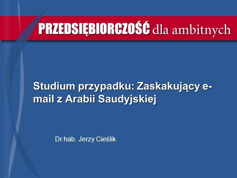 Studium przypadku: Zaskakujący e- mail z Arabii Saudyjskiej Dr hab. Jerzy Cieślik