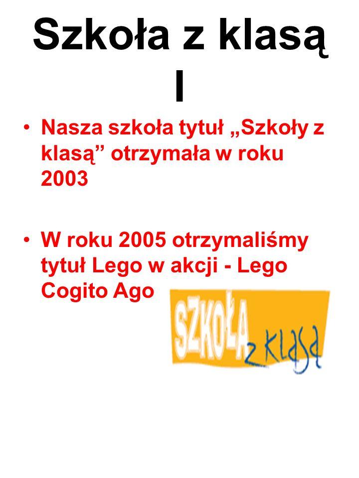 """Szkoła z klasą I Nasza szkoła tytuł """"Szkoły z klasą otrzymała w roku 2003 W roku 2005 otrzymaliśmy tytuł Lego w akcji - Lego Cogito Ago"""