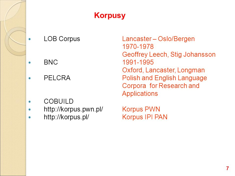 LOB CorpusLancaster – Oslo/Bergen 1970-1978 Geoffrey Leech, Stig Johansson BNC 1991-1995 Oxford, Lancaster, Longman PELCRAPolish and English Language Corpora for Research and Applications COBUILD http://korpus.pwn.pl/ Korpus PWN http://korpus.pl/Korpus IPI PAN Korpusy 7