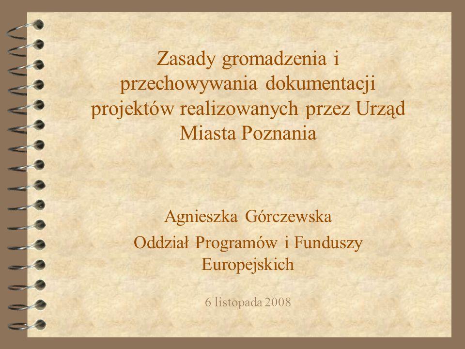Zasady gromadzenia i przechowywania dokumentacji projektów realizowanych przez Urząd Miasta Poznania Agnieszka Górczewska Oddział Programów i Funduszy Europejskich 6 listopada 2008