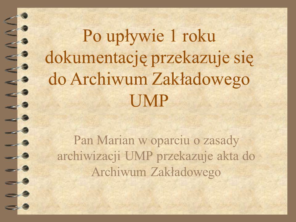 Pan Marian w oparciu o zasady archiwizacji UMP przekazuje akta do Archiwum Zakładowego Po upływie 1 roku dokumentację przekazuje się do Archiwum Zakła