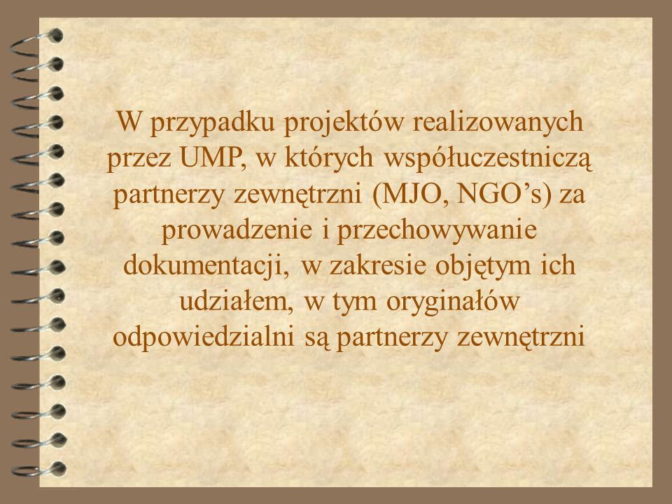 W przypadku projektów realizowanych przez UMP, w których współuczestniczą partnerzy zewnętrzni (MJO, NGO's) za prowadzenie i przechowywanie dokumentacji, w zakresie objętym ich udziałem, w tym oryginałów odpowiedzialni są partnerzy zewnętrzni