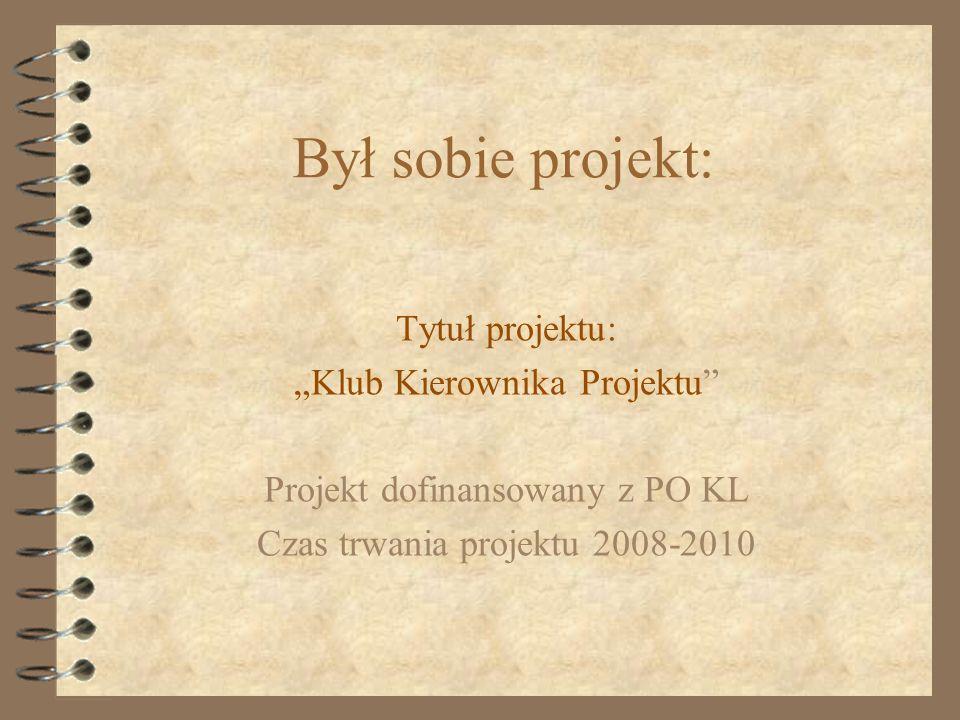 """Był sobie projekt: Tytuł projektu: """"Klub Kierownika Projektu"""" Projekt dofinansowany z PO KL Czas trwania projektu 2008-2010"""