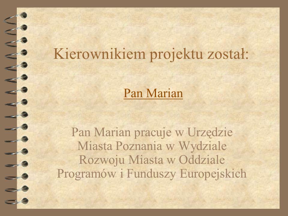 Kierownikiem projektu został: Pan Marian Pan Marian pracuje w Urzędzie Miasta Poznania w Wydziale Rozwoju Miasta w Oddziale Programów i Funduszy Europ