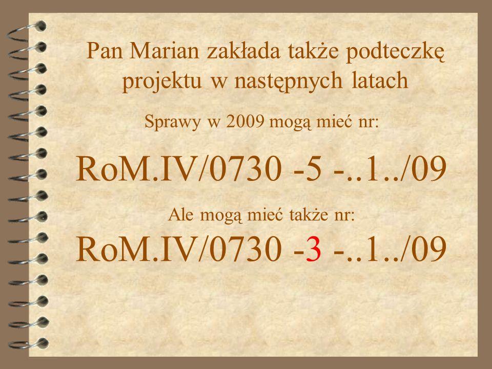 Sprawy w 2009 mogą mieć nr: RoM.IV/0730 -5 -..1../09 Ale mogą mieć także nr: RoM.IV/0730 -3 -..1../09 Pan Marian zakłada także podteczkę projektu w następnych latach