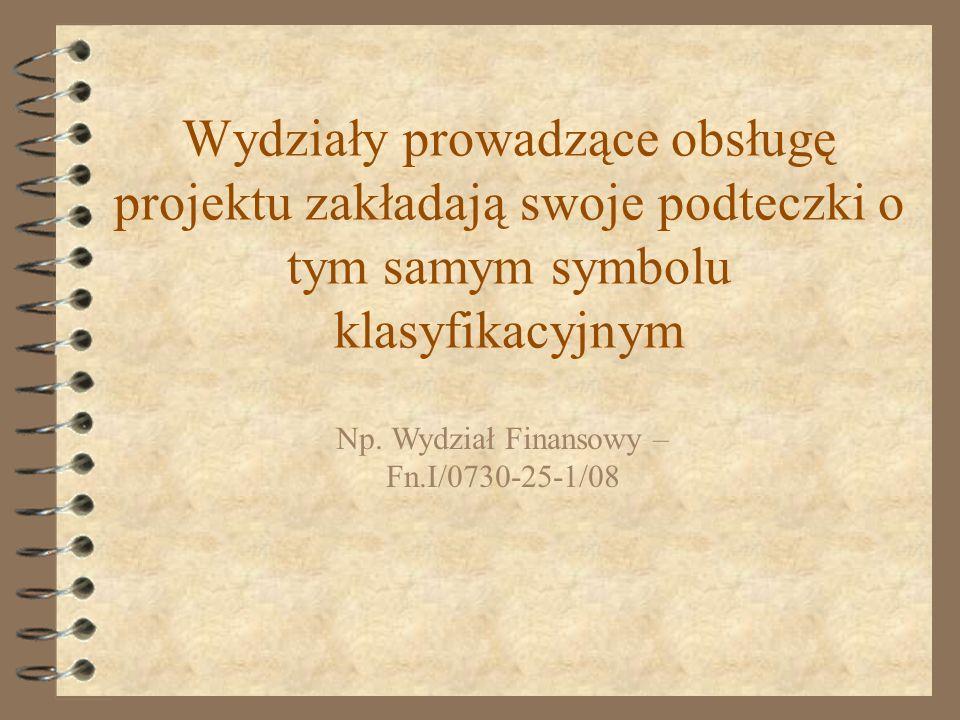 Wydziały prowadzące obsługę projektu zakładają swoje podteczki o tym samym symbolu klasyfikacyjnym Np. Wydział Finansowy – Fn.I/0730-25-1/08