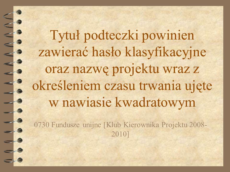 Tytuł podteczki powinien zawierać hasło klasyfikacyjne oraz nazwę projektu wraz z określeniem czasu trwania ujęte w nawiasie kwadratowym 0730 Fundusze unijne [Klub Kierownika Projektu 2008- 2010]