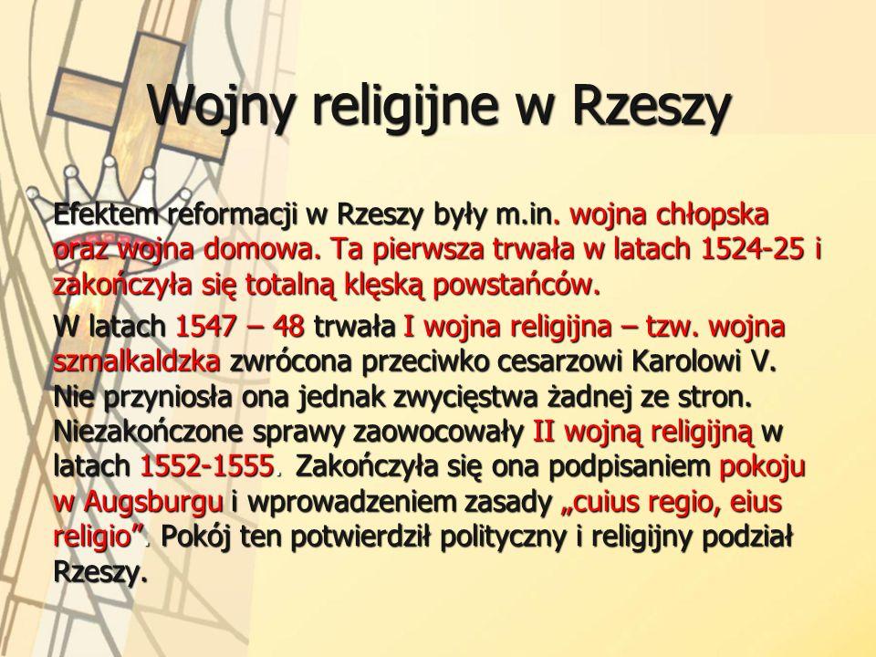 Wojny religijne w Rzeszy Efektem reformacji w Rzeszy były m.in. wojna chłopska oraz wojna domowa. Ta pierwsza trwała w latach 1524-25 i zakończyła się