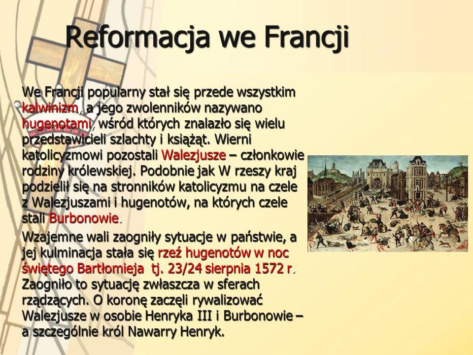 Reformacja we Francji We Francji popularny stał się przede wszystkim kalwinizm, a jego zwolenników nazywano hugenotami, wśród których znalazło się wie