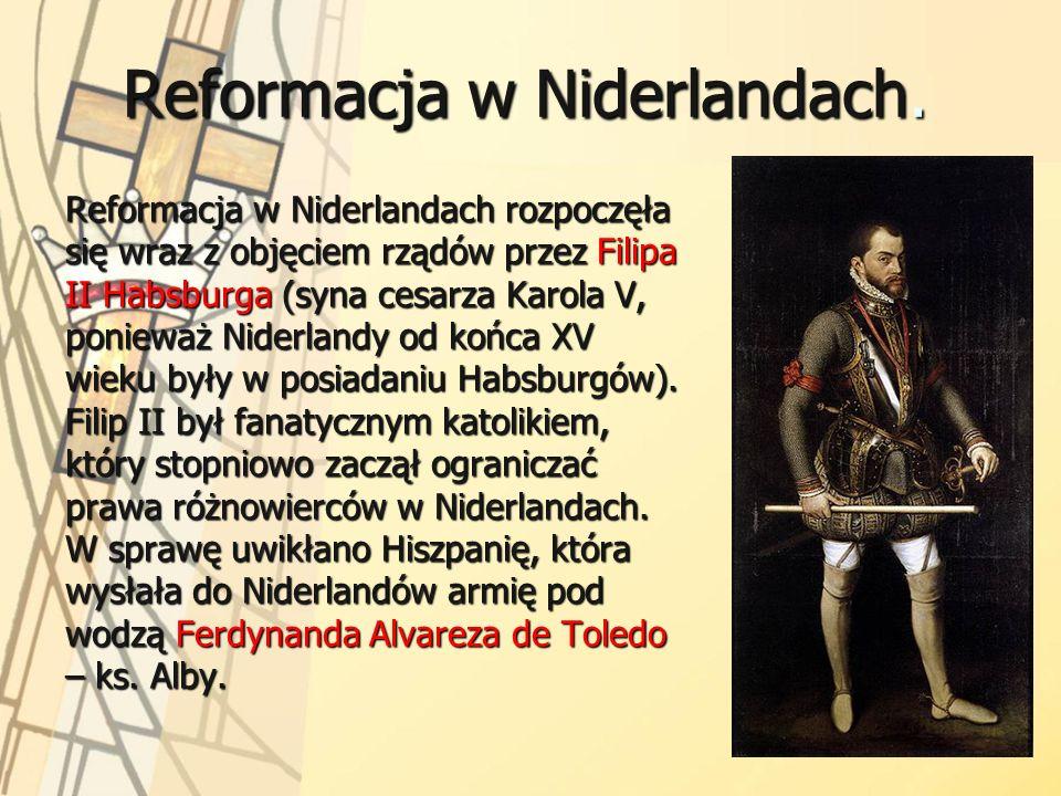 Reformacja w Niderlandach. Reformacja w Niderlandach rozpoczęła się wraz z objęciem rządów przez Filipa II Habsburga (syna cesarza Karola V, ponieważ