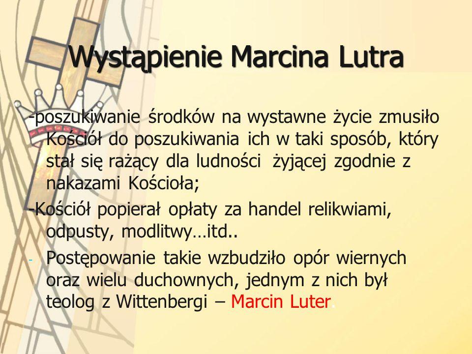 Wystąpienie Marcina Lutra -poszukiwanie środków na wystawne życie zmusiło Kościół do poszukiwania ich w taki sposób, który stał się rażący dla ludnośc