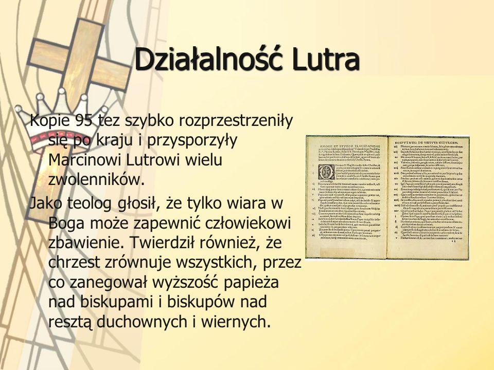 Działalność Lutra Kopie 95 tez szybko rozprzestrzeniły się po kraju i przysporzyły Marcinowi Lutrowi wielu zwolenników. Jako teolog głosił, że tylko w