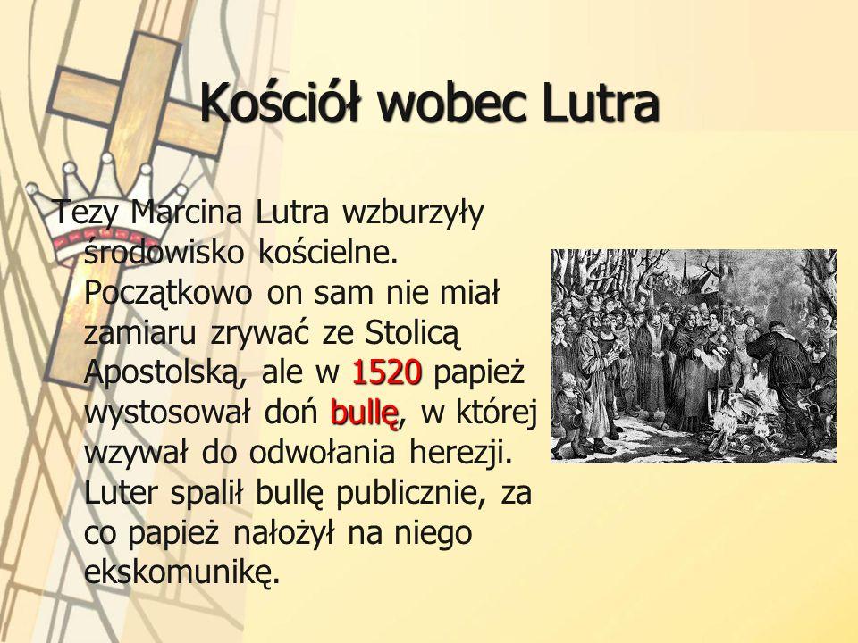 Kościół wobec Lutra 1520 bullę Tezy Marcina Lutra wzburzyły środowisko kościelne. Początkowo on sam nie miał zamiaru zrywać ze Stolicą Apostolską, ale