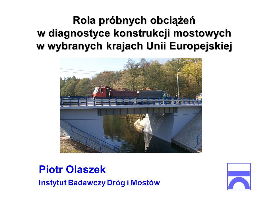 Rola próbnych obciążeń w diagnostyce konstrukcji mostowych w wybranych krajach Unii Europejskiej Piotr Olaszek Instytut Badawczy Dróg i Mostów