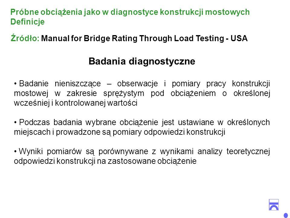 Badania diagnostyczne Badanie nieniszczące – obserwacje i pomiary pracy konstrukcji mostowej w zakresie sprężystym pod obciążeniem o określonej wcześniej i kontrolowanej wartości Podczas badania wybrane obciążenie jest ustawiane w określonych miejscach i prowadzone są pomiary odpowiedzi konstrukcji Wyniki pomiarów są porównywane z wynikami analizy teoretycznej odpowiedzi konstrukcji na zastosowane obciążenie Źródło: Manual for Bridge Rating Through Load Testing - USA Próbne obciążenia jako w diagnostyce konstrukcji mostowych Definicje