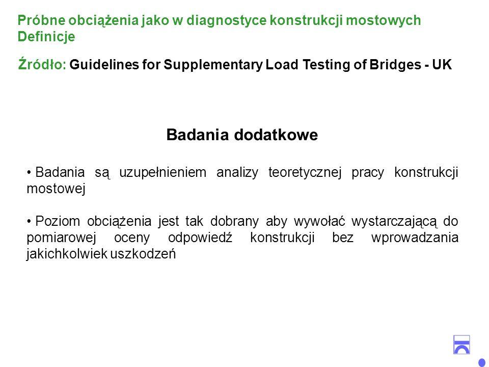 Badania dodatkowe Badania są uzupełnieniem analizy teoretycznej pracy konstrukcji mostowej Poziom obciążenia jest tak dobrany aby wywołać wystarczającą do pomiarowej oceny odpowiedź konstrukcji bez wprowadzania jakichkolwiek uszkodzeń Źródło: Guidelines for Supplementary Load Testing of Bridges - UK Próbne obciążenia jako w diagnostyce konstrukcji mostowych Definicje