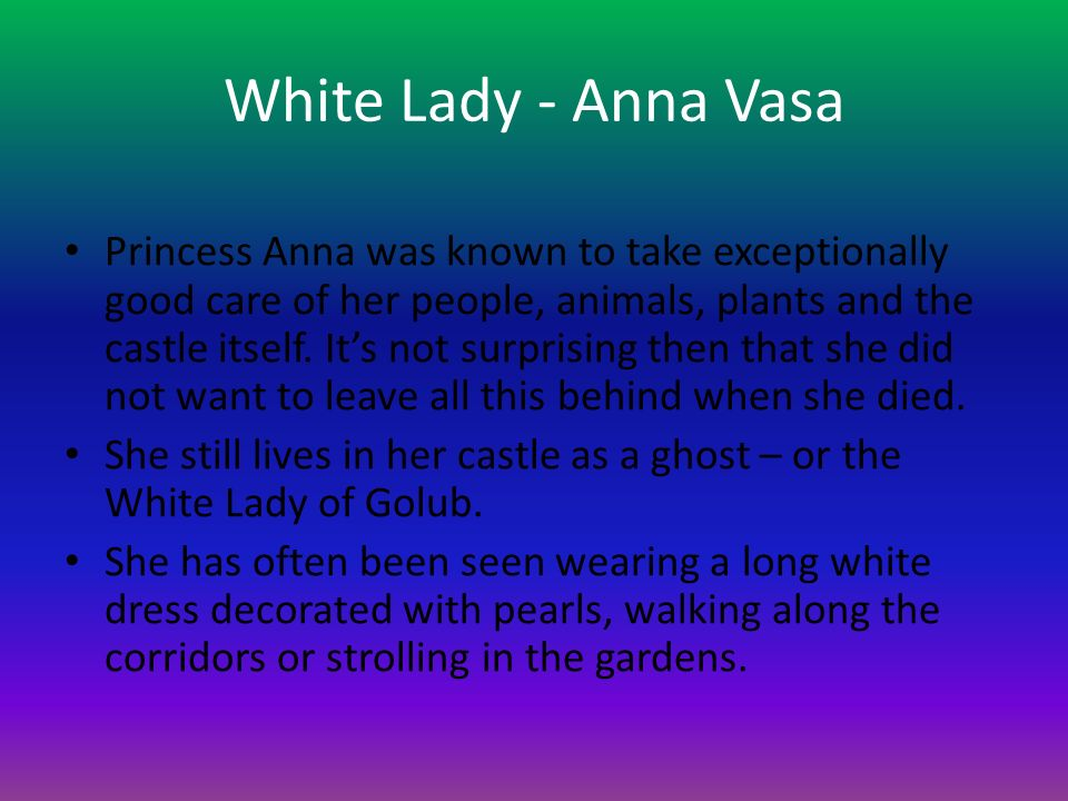 White Lady - Anna Vasa Princess Anna was known to take exceptionally good care of her people, animals, plants and the castle itself. It's not surprisi