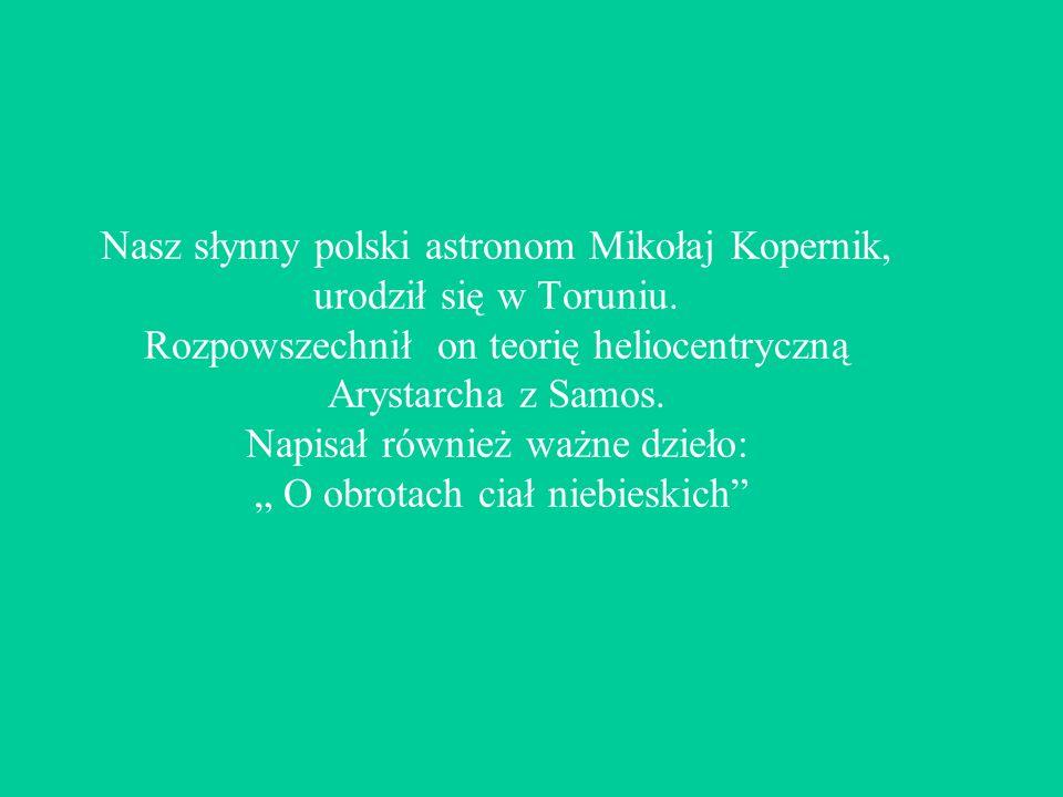 Nasz słynny polski astronom Mikołaj Kopernik, urodził się w Toruniu.
