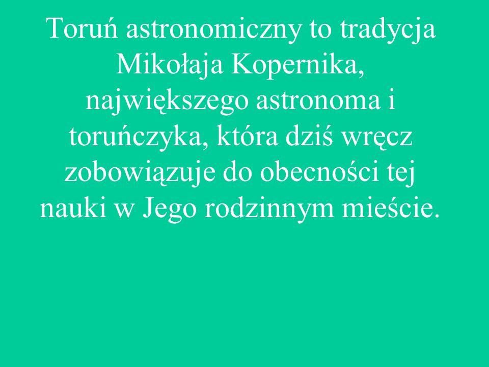 Toruń astronomiczny to tradycja Mikołaja Kopernika, największego astronoma i toruńczyka, która dziś wręcz zobowiązuje do obecności tej nauki w Jego rodzinnym mieście.