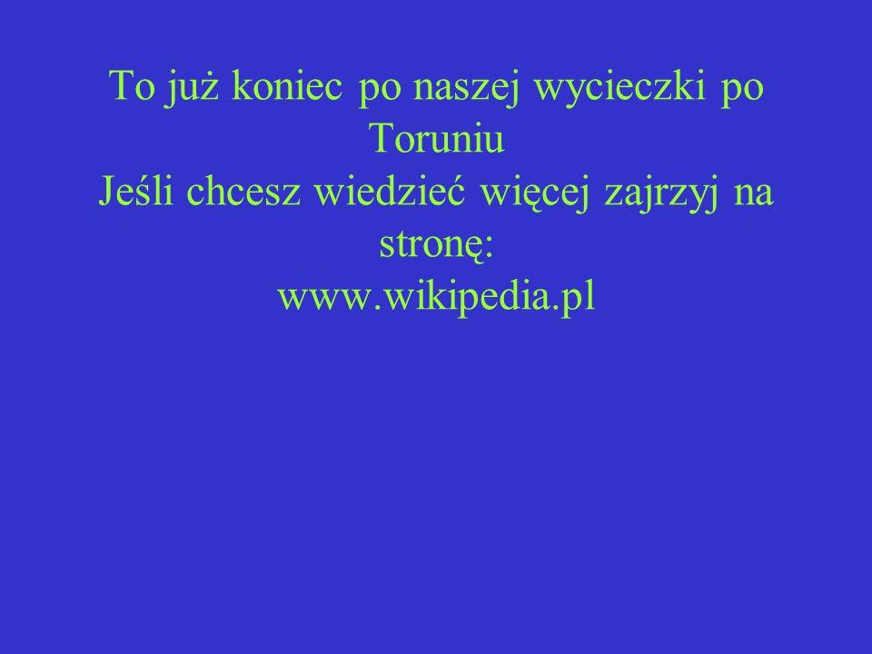 To już koniec po naszej wycieczki po Toruniu Jeśli chcesz wiedzieć więcej zajrzyj na stronę: www.wikipedia.pl