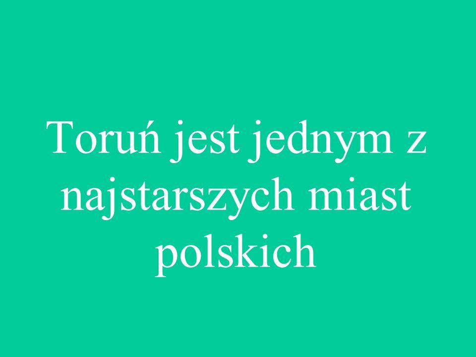 Toruń jest jednym z najstarszych miast polskich