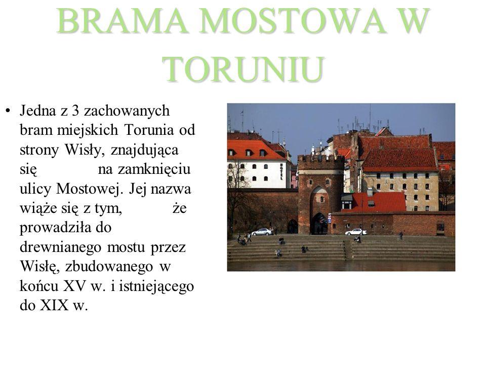 BRAMA MOSTOWA W TORUNIU Jedna z 3 zachowanych bram miejskich Torunia od strony Wisły, znajdująca się na zamknięciu ulicy Mostowej. Jej nazwa wiąże się