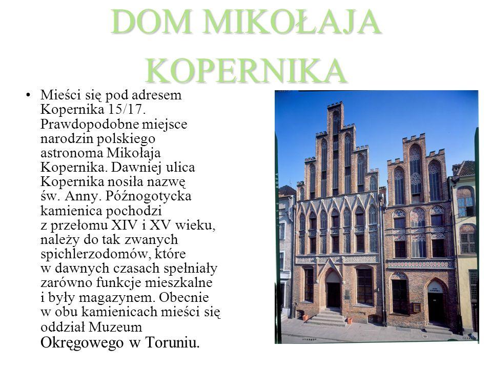DOM MIKOŁAJA KOPERNIKA Mieści się pod adresem Kopernika 15/17. Prawdopodobne miejsce narodzin polskiego astronoma Mikołaja Kopernika. Dawniej ulica Ko