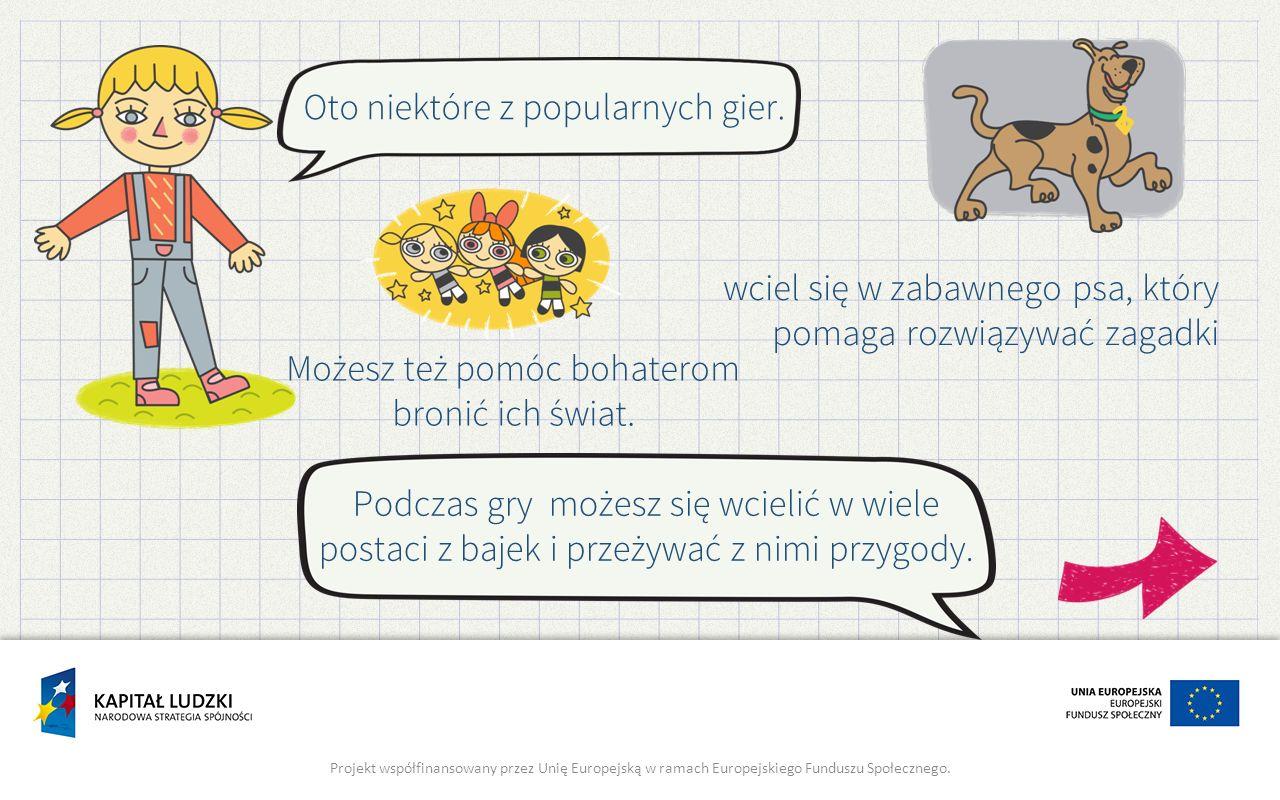Oto lista bezpiecznych stron, na których znajdują się gry: http://klasoteka.pl/category/dla-dzieci/ http://czasdzieci.pl/gry-dla-dzieci/ http://grajlandia.pl/ http://www.cartoonnetwork.pl/ Projekt współfinansowany przez Unię Europejską w ramach Europejskiego Funduszu Społecznego.