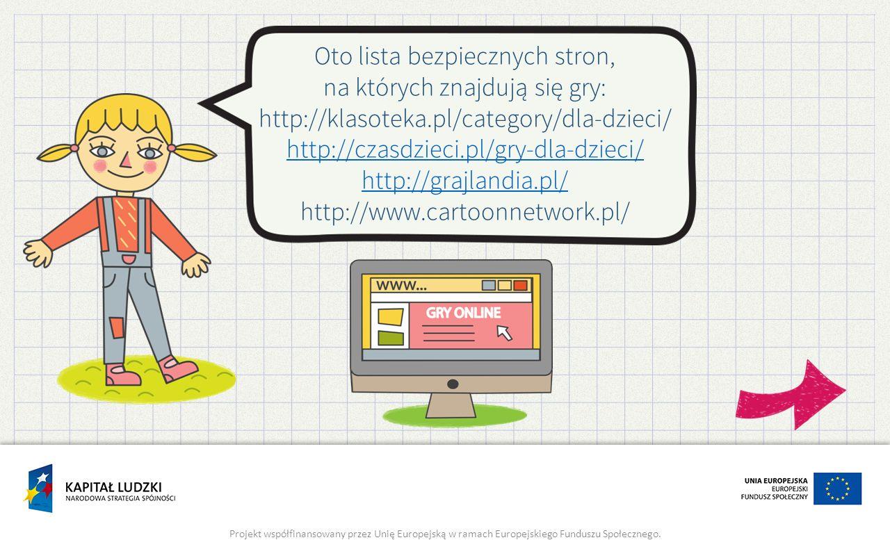 Oto lista bezpiecznych stron, na których znajdują się gry: http://klasoteka.pl/category/dla-dzieci/ http://czasdzieci.pl/gry-dla-dzieci/ http://grajla