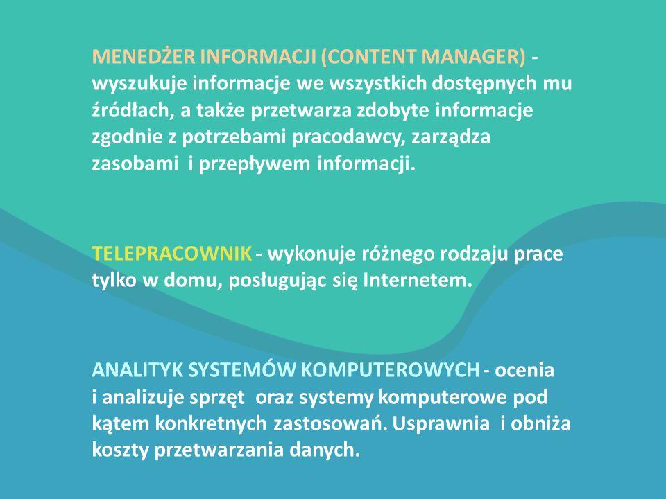MENEDŻER INFORMACJI (CONTENT MANAGER) - wyszukuje informacje we wszystkich dostępnych mu źródłach, a także przetwarza zdobyte informacje zgodnie z potrzebami pracodawcy, zarządza zasobami i przepływem informacji.