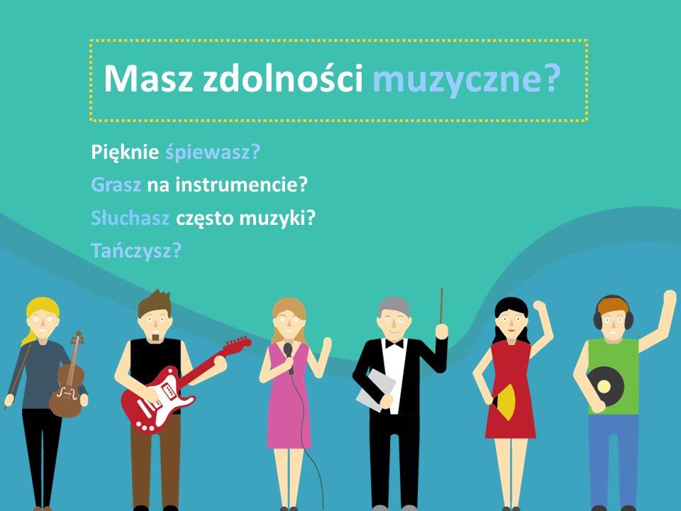 Masz zdolności muzyczne? Pięknie śpiewasz? Grasz na instrumencie? Słuchasz często muzyki? Tańczysz?