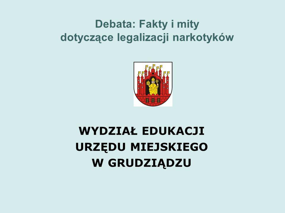 Debata: Fakty i mity dotyczące legalizacji narkotyków WYDZIAŁ EDUKACJI URZĘDU MIEJSKIEGO W GRUDZIĄDZU