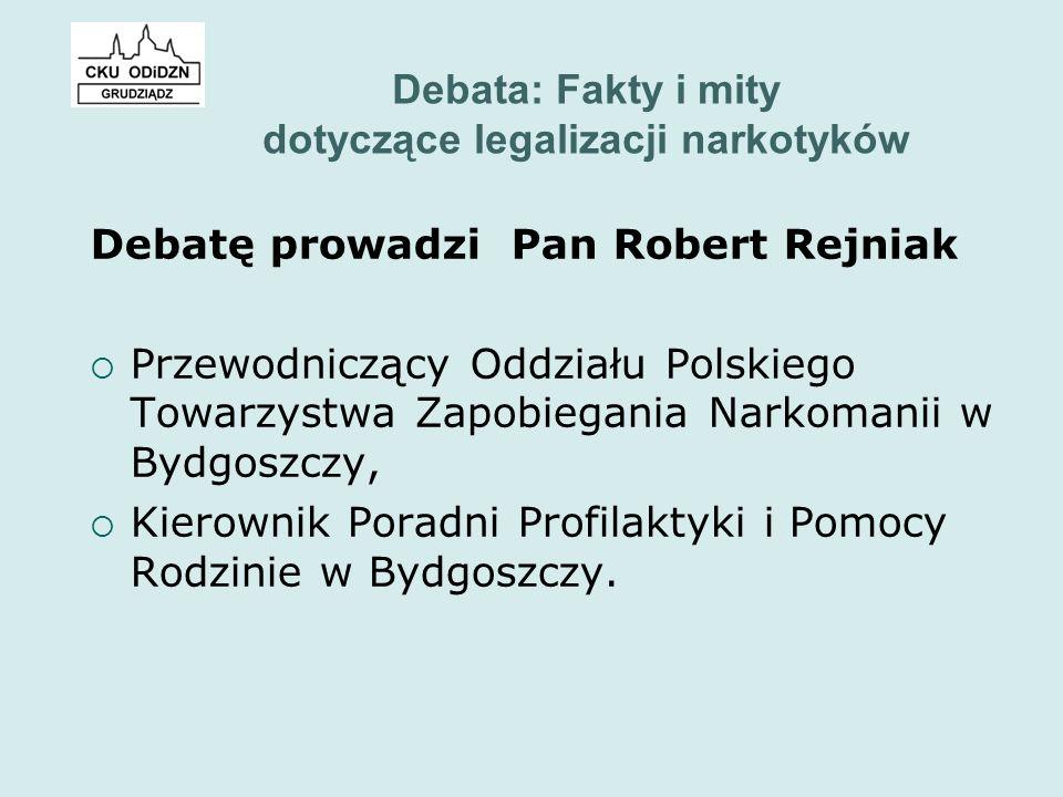 Debata: Fakty i mity dotyczące legalizacji narkotyków Debatę prowadzi Pan Robert Rejniak  Przewodniczący Oddziału Polskiego Towarzystwa Zapobiegania