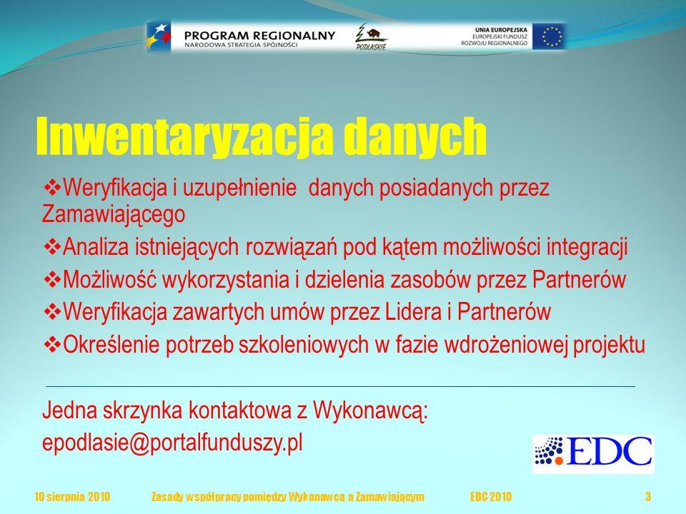 Inwentaryzacja danych  Weryfikacja i uzupełnienie danych posiadanych przez Zamawiającego  Analiza istniejących rozwiązań pod kątem możliwości integracji  Możliwość wykorzystania i dzielenia zasobów przez Partnerów  Weryfikacja zawartych umów przez Lidera i Partnerów  Określenie potrzeb szkoleniowych w fazie wdrożeniowej projektu Jedna skrzynka kontaktowa z Wykonawcą: epodlasie@portalfunduszy.pl 10 sierpnia 20103 Zasady współpracy pomiędzy Wykonawca a Zamawiającym EDC 2010