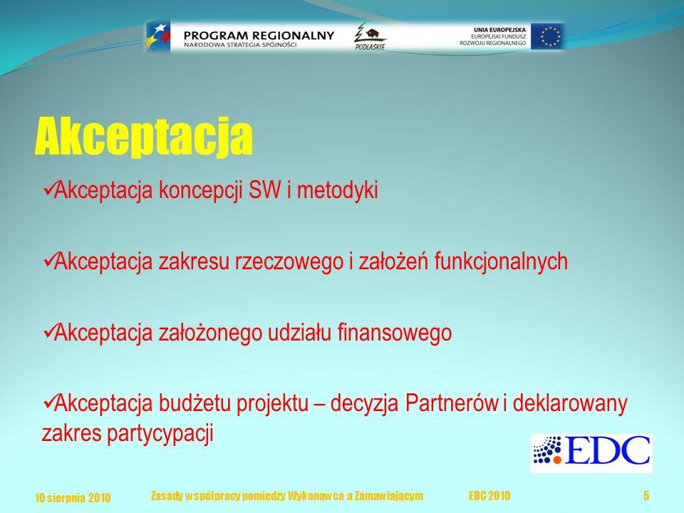 Akceptacja Akceptacja koncepcji SW i metodyki Akceptacja zakresu rzeczowego i założeń funkcjonalnych Akceptacja założonego udziału finansowego Akceptacja budżetu projektu – decyzja Partnerów i deklarowany zakres partycypacji 10 sierpnia 2010 5 Zasady współpracy pomiędzy Wykonawca a Zamawiającym EDC 2010
