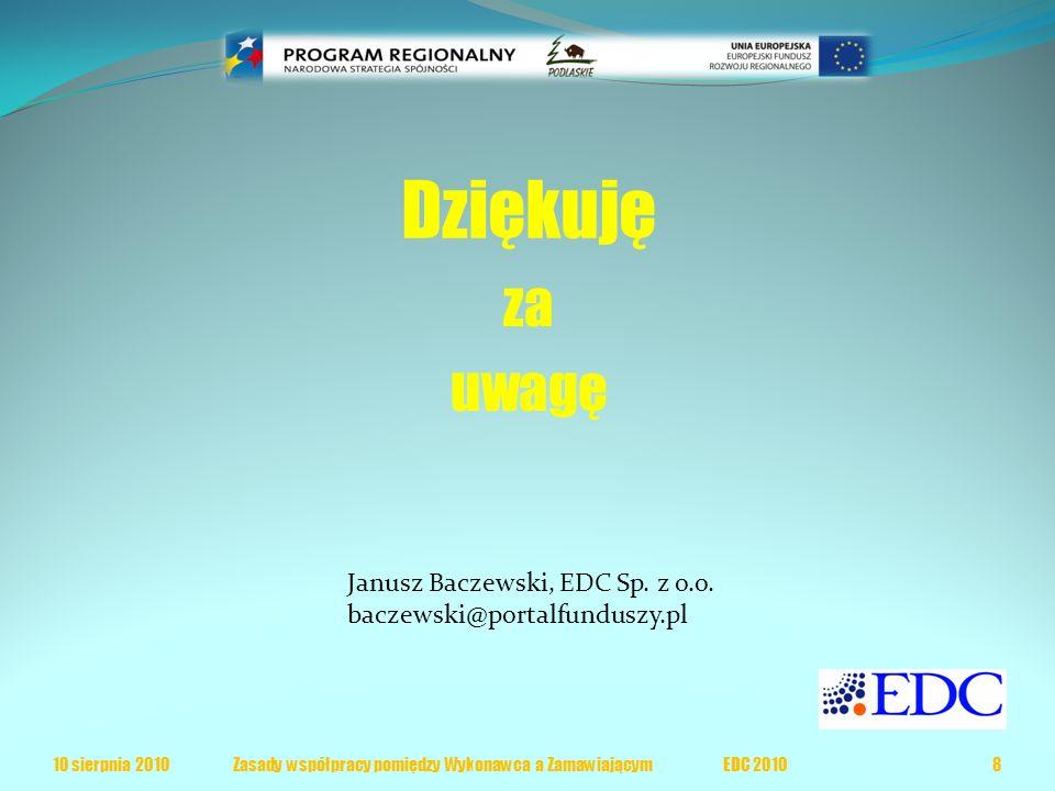 Dziękuję za uwagę 10 sierpnia 20108 Zasady współpracy pomiędzy Wykonawca a Zamawiającym EDC 2010 Janusz Baczewski, EDC Sp.