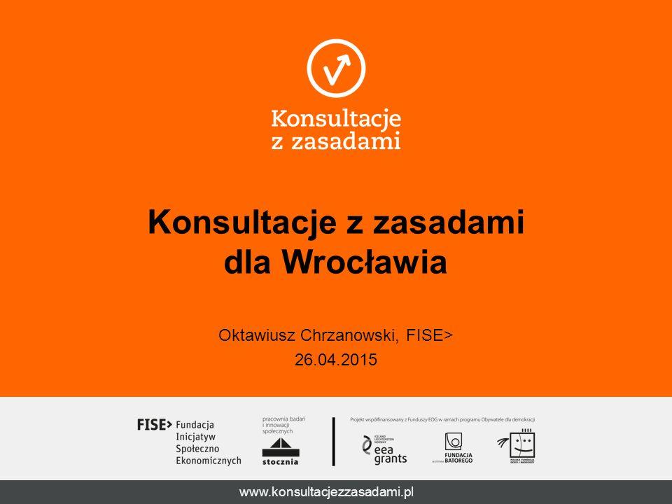 www.konsultacjezzasadami.pl Konsultacje z zasadami dla Wrocławia Oktawiusz Chrzanowski, FISE> 26.04.2015