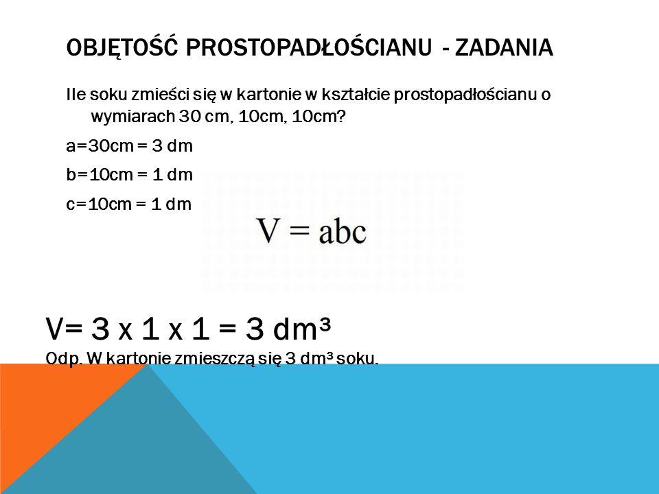 OBJĘTOŚĆ PROSTOPADŁOŚCIANU - ZADANIA Ile soku zmieści się w kartonie w kształcie prostopadłościanu o wymiarach 30 cm, 10cm, 10cm? a=30cm = 3 dm b=10cm