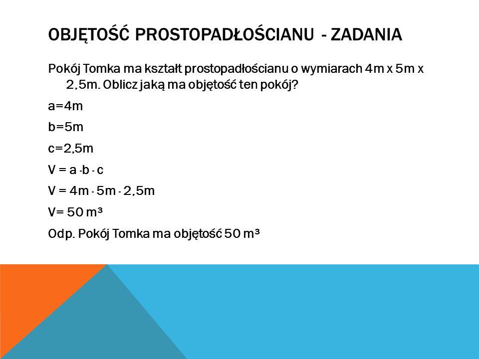 OBJĘTOŚĆ PROSTOPADŁOŚCIANU - ZADANIA Pokój Tomka ma kształt prostopadłościanu o wymiarach 4m x 5m x 2,5m.