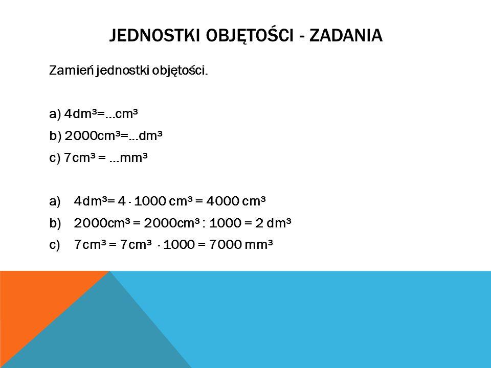 JEDNOSTKI OBJĘTOŚCI - ZADANIA Zamień jednostki objętości. a) 4dm³=...cm³ b) 2000cm³=...dm³ c) 7cm³ = …mm³ a)4dm³= 4 · 1000 cm³ = 4000 cm³ b)2000cm³ =