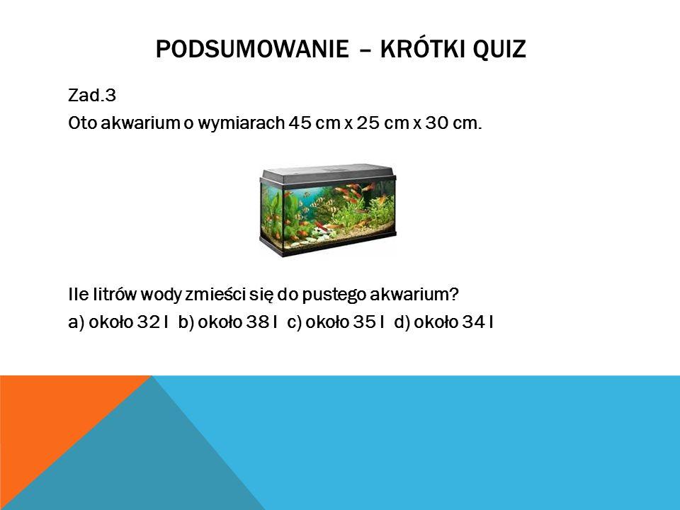 PODSUMOWANIE – KRÓTKI QUIZ Zad.3 Oto akwarium o wymiarach 45 cm x 25 cm x 30 cm. Ile litrów wody zmieści się do pustego akwarium? a) około 32 l b) oko