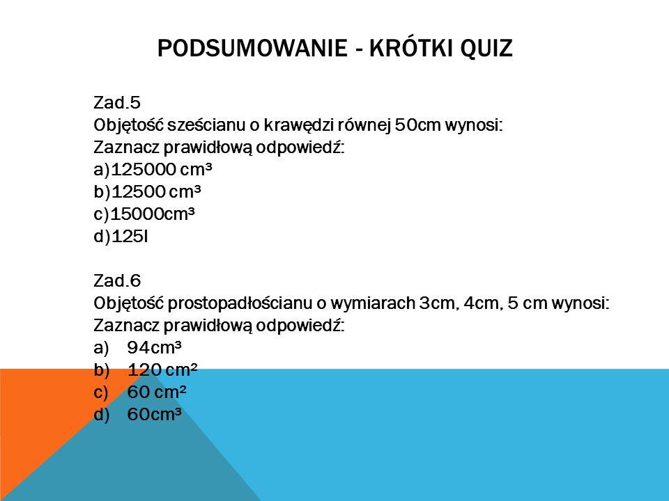 PODSUMOWANIE - KRÓTKI QUIZ Zad.5 Objętość sześcianu o krawędzi równej 50cm wynosi: Zaznacz prawidłową odpowiedź: a)125000 cm³ b)12500 cm³ c)15000cm³ d)125l Zad.6 Objętość prostopadłościanu o wymiarach 3cm, 4cm, 5 cm wynosi: Zaznacz prawidłową odpowiedź: a)94cm³ b)120 cm² c)60 cm² d)60cm³