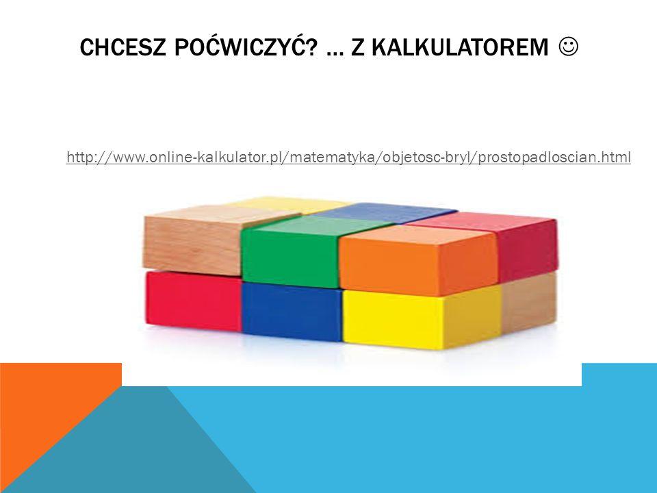 CHCESZ POĆWICZYĆ? … Z KALKULATOREM http://www.online-kalkulator.pl/matematyka/objetosc-bryl/prostopadloscian.html