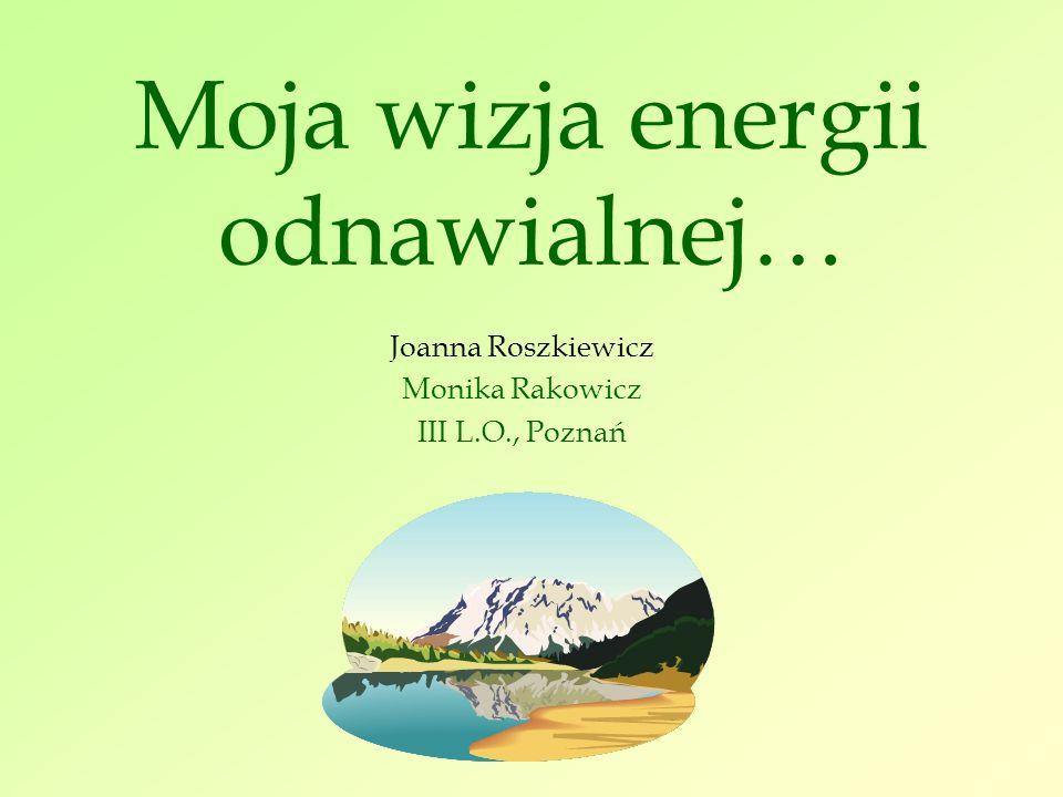 Moja wizja energii odnawialnej… Joanna Roszkiewicz Monika Rakowicz III L.O., Poznań