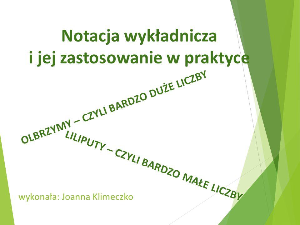 Notacja wykładnicza i jej zastosowanie w praktyce OLBRZYMY – CZYLI BARDZO DUŻE LICZBY LILIPUTY – CZYLI BARDZO MAŁE LICZBY wykonała: Joanna Klimeczko