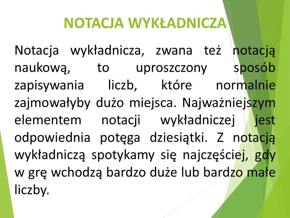 NOTACJA WYKŁADNICZA Notacja wykładnicza, zwana też notacją naukową, to uproszczony sposób zapisywania liczb, które normalnie zajmowałyby dużo miejsca.
