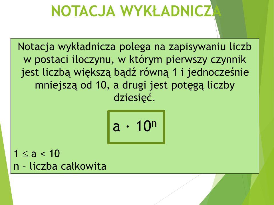 Notacja wykładnicza polega na zapisywaniu liczb w postaci iloczynu, w którym pierwszy czynnik jest liczbą większą bądź równą 1 i jednocześnie mniejszą od 10, a drugi jest potęgą liczby dziesięć.