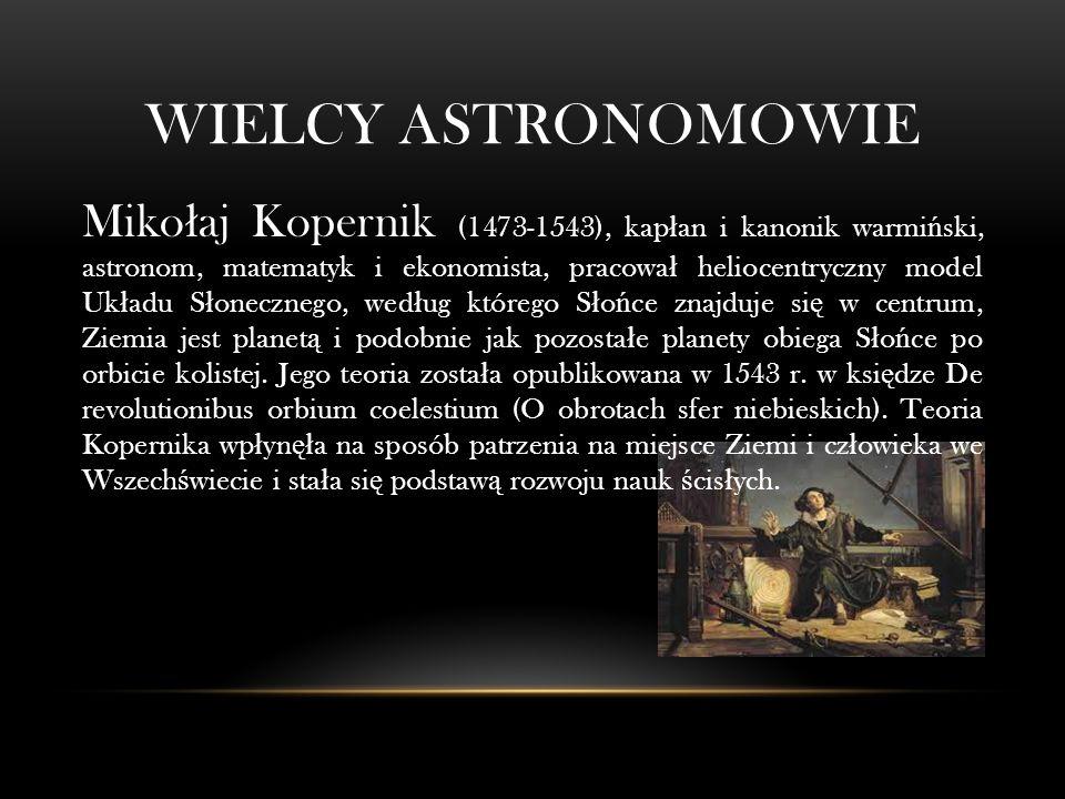 WIELCY ASTRONOMOWIE Miko ł aj Kopernik (1473-1543), kap ł an i kanonik warmi ń ski, astronom, matematyk i ekonomista, pracowa ł heliocentryczny model Uk ł adu S ł onecznego, wed ł ug którego S ł o ń ce znajduje si ę w centrum, Ziemia jest planet ą i podobnie jak pozosta ł e planety obiega S ł o ń ce po orbicie kolistej.