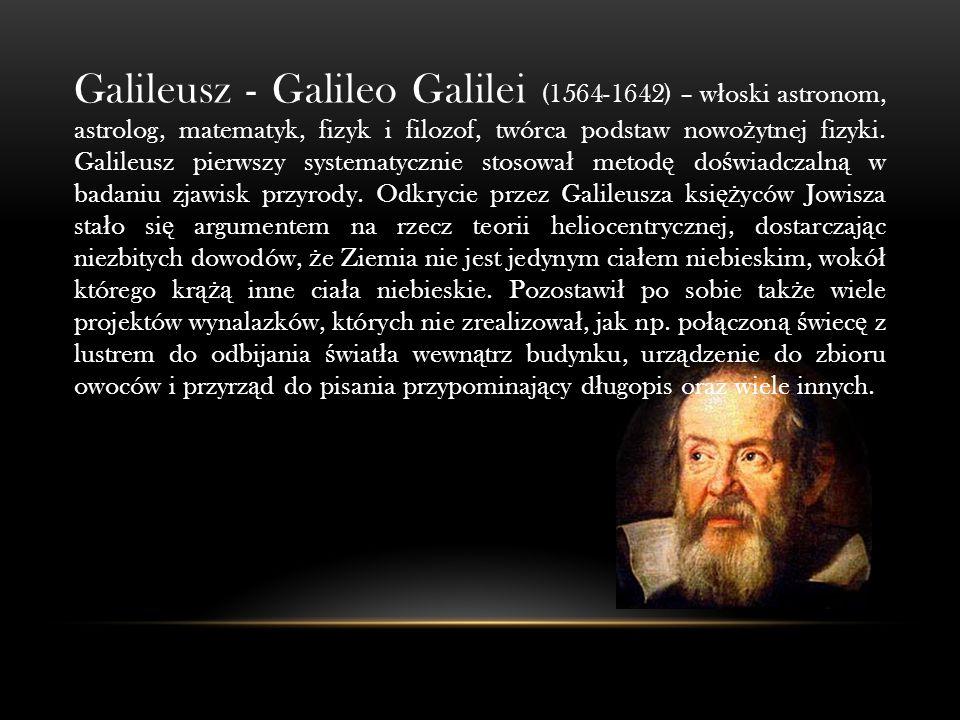 Galileusz - Galileo Galilei (1564-1642) – w ł oski astronom, astrolog, matematyk, fizyk i filozof, twórca podstaw nowo ż ytnej fizyki.